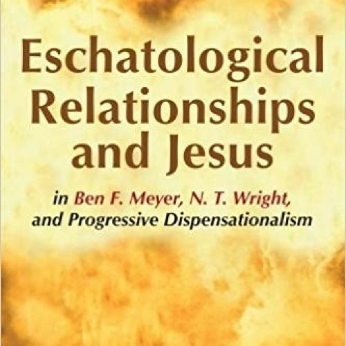 Eschatalogical Relationships and Jesus in Ben F. Meyer, N. T. Wright, and Progressive Dispensationalism