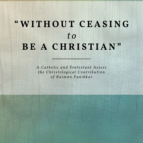 """""""Without Ceasing to Be a Christian"""" A Catholic and Protestant Assess the Christological Contribution of Raimon Panikkar"""
